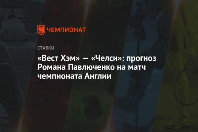 Общество: «Вест Хэм» — «Челси»: прогноз Романа Павлюченко на матч чемпионата Англии