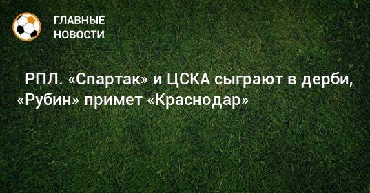 Общество: ⚽ РПЛ. «Спартак» и ЦСКА сыграют в дерби, «Рубин» примет «Краснодар»