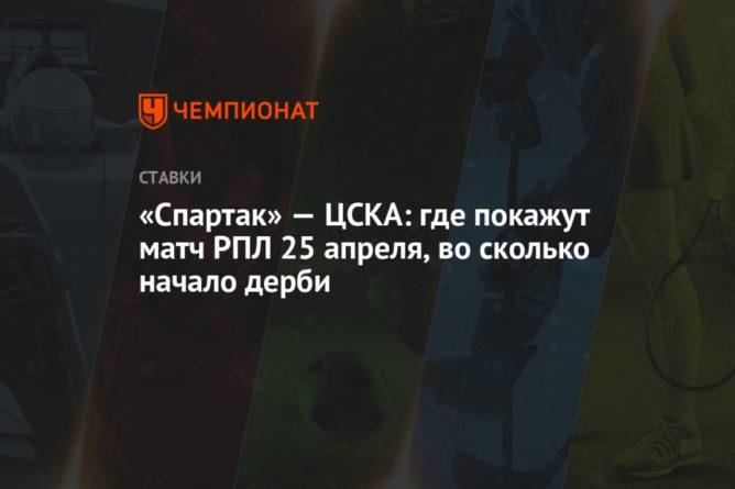 Общество: «Спартак» — ЦСКА: где покажут матч РПЛ 25 апреля, во сколько начало дерби