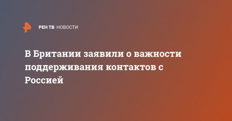 Общество: В Британии заявили о важности поддерживания контактов с Россией