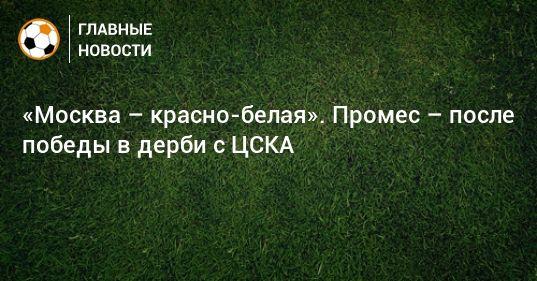 Общество: «Москва – красно-белая». Промес – после победы в дерби с ЦСКА