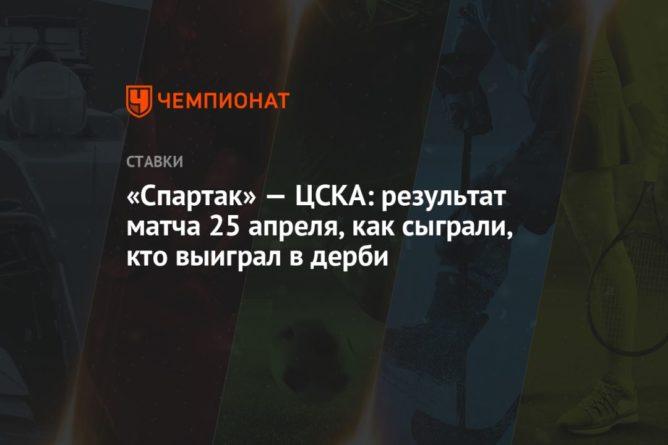 Общество: «Спартак» — ЦСКА: результат матча 25 апреля, как сыграли, кто выиграл в дерби