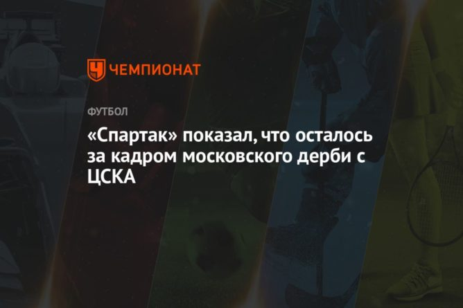 Общество: «Спартак» показал, что осталось за кадром московского дерби с ЦСКА
