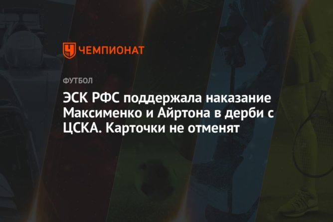 Общество: ЭСК РФС поддержала наказание Максименко и Айртона в дерби с ЦСКА. Карточки не отменят