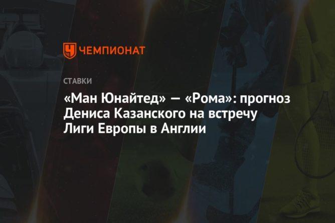 Общество: «Ман Юнайтед» — «Рома»: прогноз Дениса Казанского на встречу Лиги Европы в Англии
