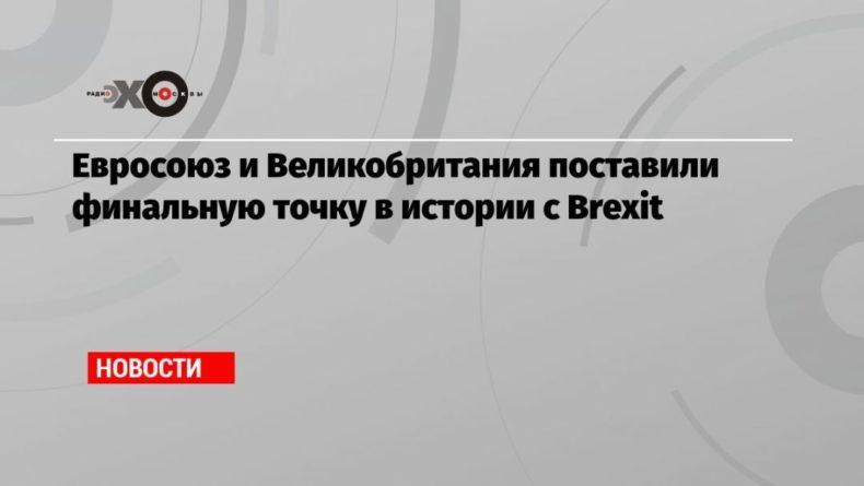 Общество: Евросоюз и Великобритания поставили финальную точку в истории с Brexit