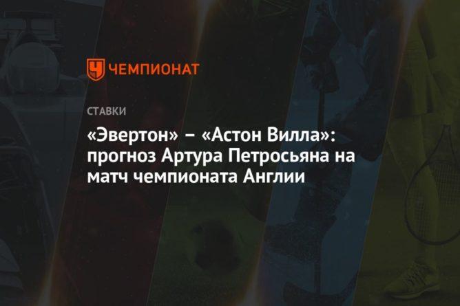 Общество: «Эвертон» – «Астон Вилла»: прогноз Артура Петросьяна на матч чемпионата Англии