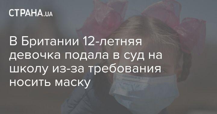 Общество: В Британии 12-летняя девочка подала в суд на школу из-за требования носить маску