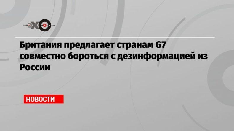 Общество: Британия предлагает странам G7 совместно бороться с дезинформацией из России