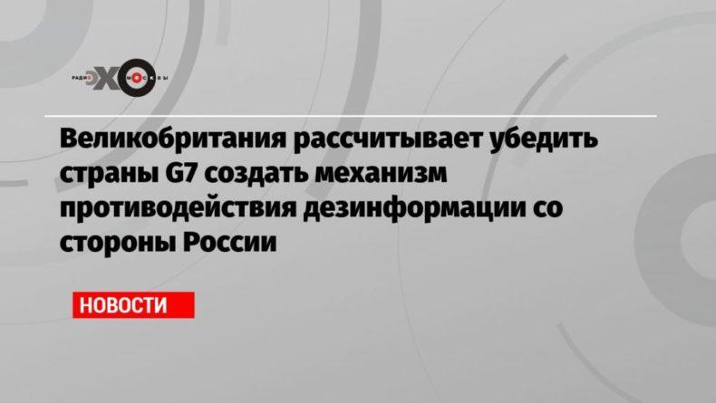 Общество: Великобритания рассчитывает убедить страны G7 создать механизм противодействия дезинформации со стороны России