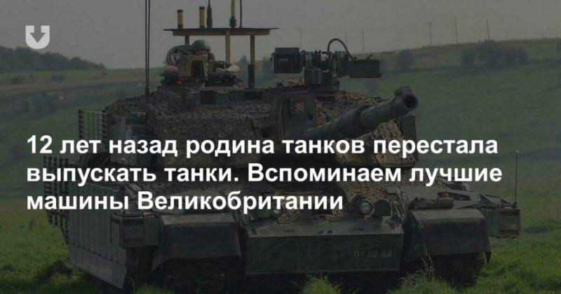 Общество: 12 лет назад родина танков перестала выпускать танки. Вспоминаем лучшие машины Великобритании