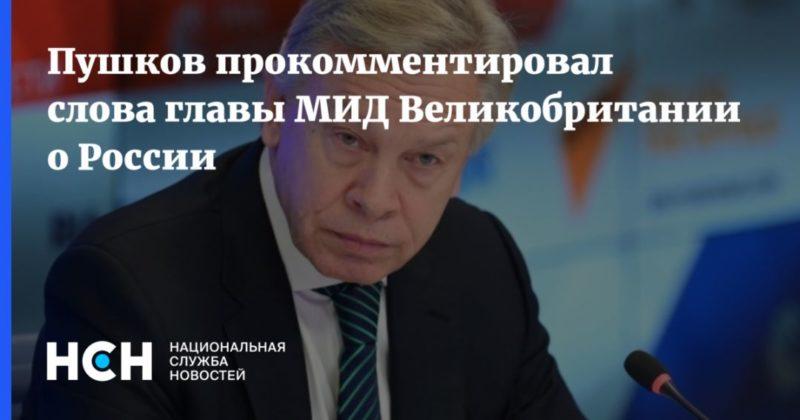 Общество: Пушков прокомментировал слова главы МИД Великобритании о России