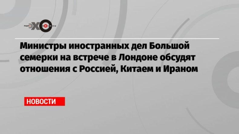 Общество: Министры иностранных дел Большой семерки на встрече в Лондоне обсудят отношения с Россией, Китаем и Ираном