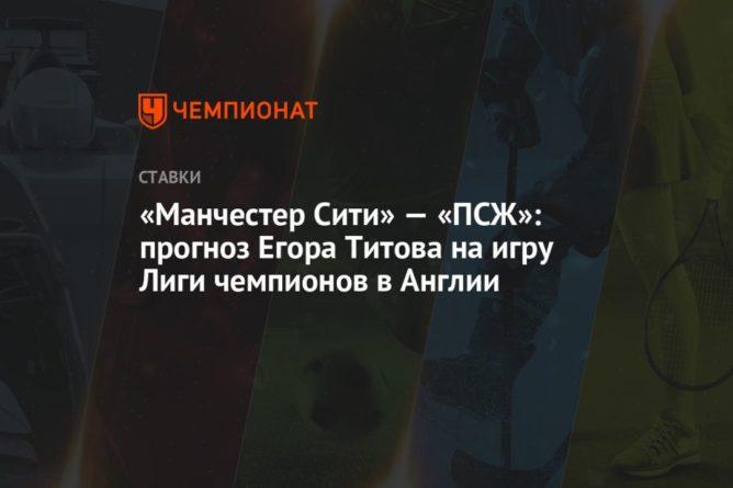 Общество: «Манчестер Сити» — «ПСЖ»: прогноз Егора Титова на игру Лиги чемпионов в Англии