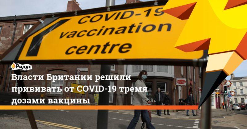Общество: Власти Британии решили прививать от COVID-19 тремя дозами вакцины