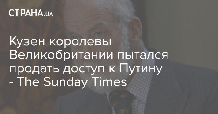 Общество: Кузен королевы Великобритании пытался продать доступ к Путину - The Sunday Times