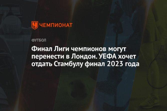 Общество: Финал Лиги чемпионов могут перенести в Лондон. УЕФА хочет отдать Стамбулу финал 2023 года