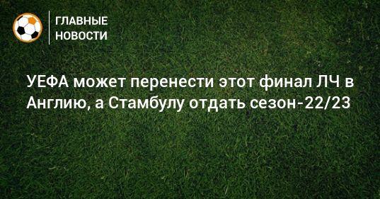 Общество: УЕФА может перенести этот финал ЛЧ в Англию, а Стамбулу отдать сезон-22/23
