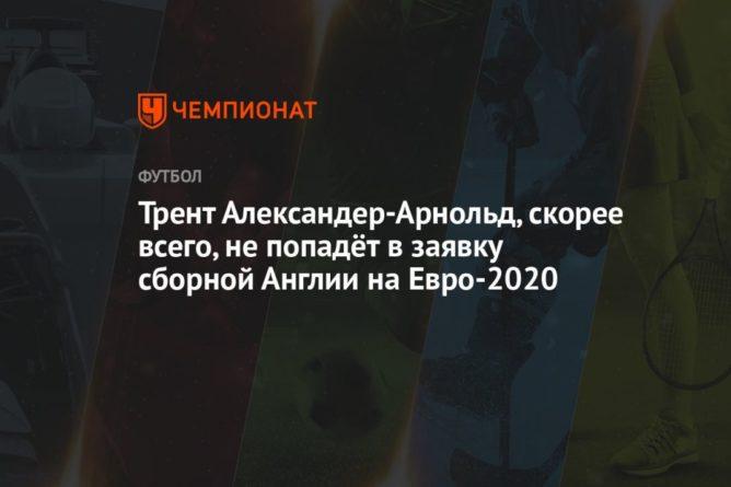 Общество: Трент Александер-Арнольд, скорее всего, не попадёт в заявку сборной Англии на Евро-2020