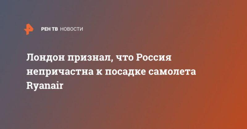 Общество: Лондон признал, что Россия непричастна к посадке самолета Ryanаir