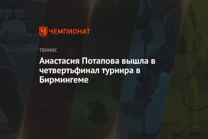 Общество: Анастасия Потапова вышла в четвертьфинал турнира в Бирмингеме
