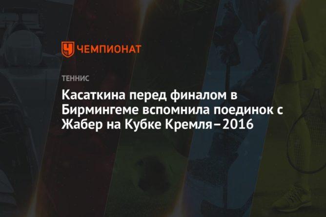 Общество: Касаткина перед финалом в Бирмингеме вспомнила поединок с Жабер на Кубке Кремля–2016
