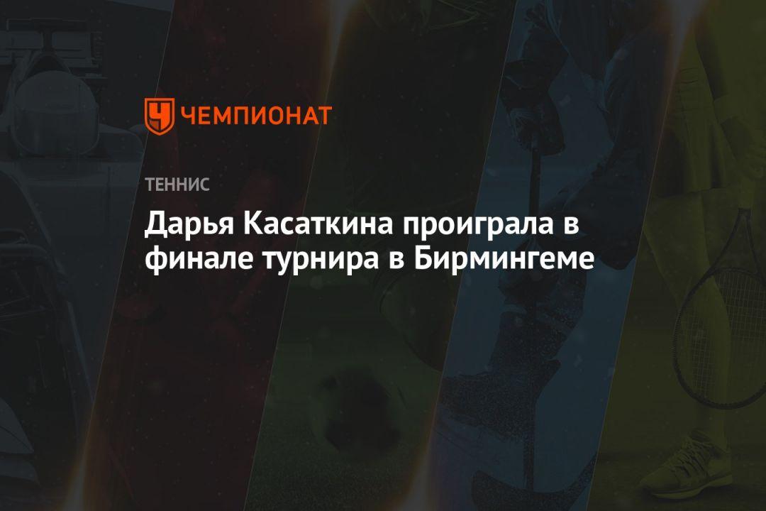Дарья Касаткина проиграла в финале турнира в Бирмингеме