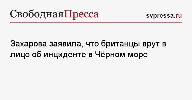 Общество: Захарова заявила, что британцы врут в лицо об инциденте в Чёрном море