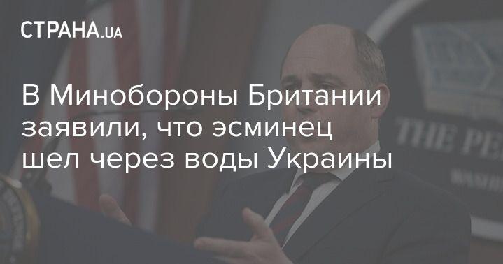 Общество: В Минобороны Британии заявили, что эсминец шел через воды Украины
