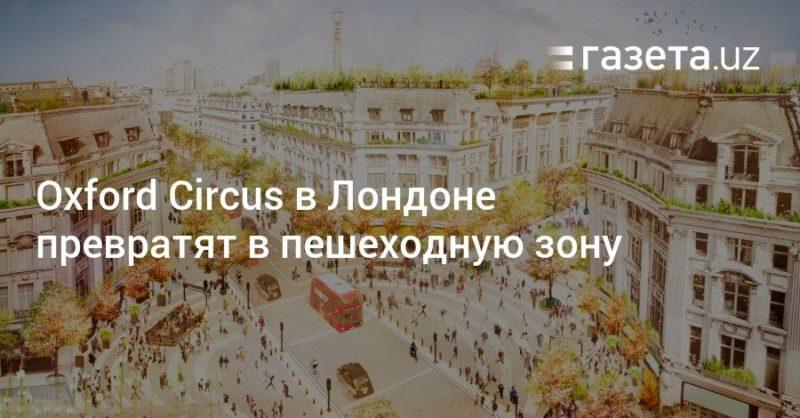 Общество: Oxford Circus в Лондоне превратят в пешеходную зону