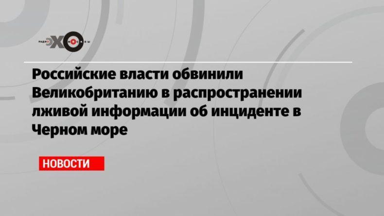 Общество: Российские власти обвинили Великобританию в распространении лживой информации об инциденте в Черном море