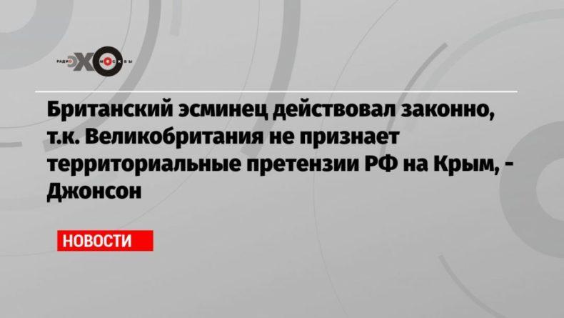 Общество: Британский эсминец действовал законно, т.к. Великобритания не признает территориальные претензии РФ на Крым, — Джонсон