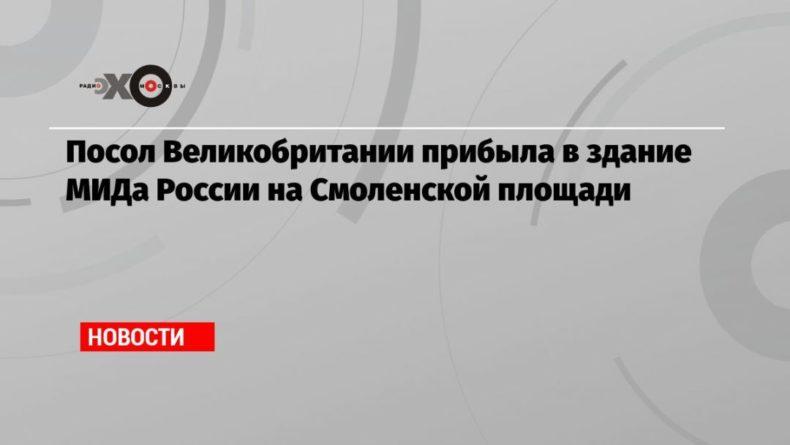 Общество: Посол Великобритании прибыла в здание МИДа России на Смоленской площади