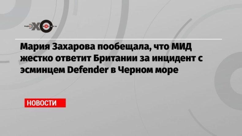 Общество: Мария Захарова пообещала, что МИД жестко ответит Британии за инцидент с эсминцем Defender в Черном море
