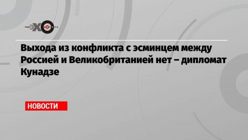 Общество: Выхода из конфликта с эсминцем между Россией и Великобританией нет – дипломат Кунадзе