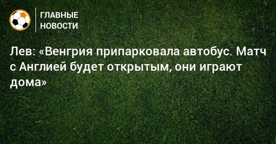 Общество: Лев: «Венгрия припарковала автобус. Матч с Англией будет открытым, они играют дома»
