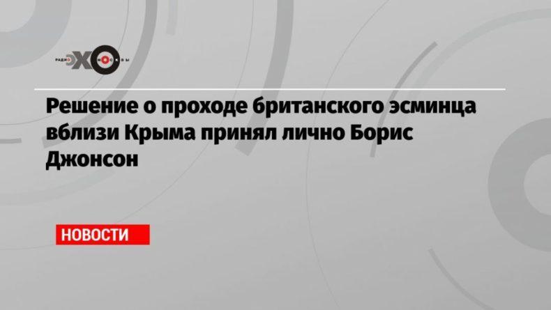 Общество: Решение о проходе британского эсминца вблизи Крыма принял лично Борис Джонсон