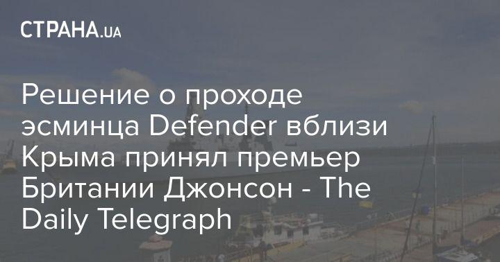 Общество: Решение о проходе эсминца Defender вблизи Крыма принял премьер Британии Джонсон - The Daily Telegraph