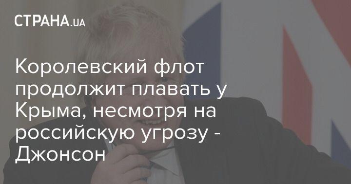 Общество: Королевский флот продолжит плавать у Крыма, несмотря на российскую угрозу - Джонсон