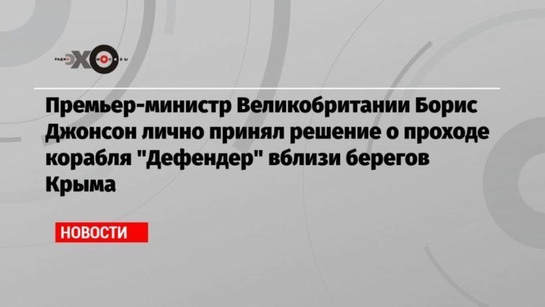 Общество: Премьер-министр Великобритании Борис Джонсон лично принял решение о проходе корабля «Дефендер» вблизи берегов Крыма