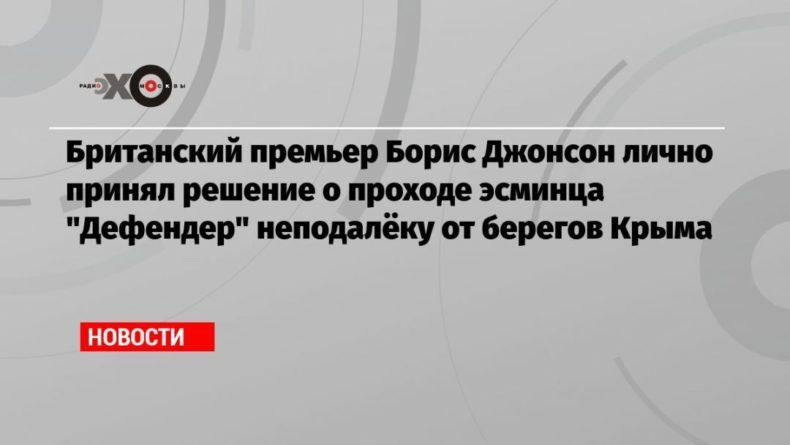 Общество: Британский премьер Борис Джонсон лично принял решение о проходе эсминца «Дефендер» неподалёку от берегов Крыма