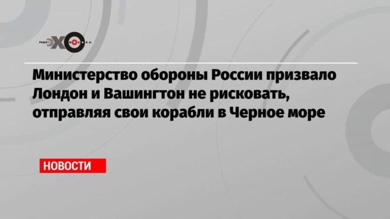 Общество: Министерство обороны России призвало Лондон и Вашингтон не рисковать, отправляя свои корабли в Черное море