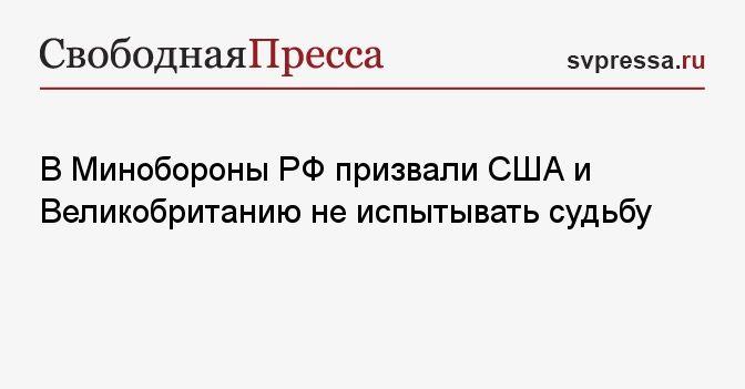 Общество: В Минобороны РФ призвали США и Великобританию не испытывать судьбу