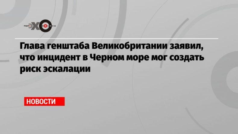 Общество: Глава генштаба Великобритании заявил, что инцидент в Черном море мог создать риск эскалации
