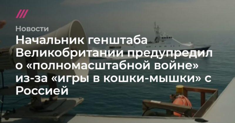 Общество: Начальник генштаба Великобритании предупредил о «полномасштабной войне» из-за «игры в кошки-мышки» с Россией