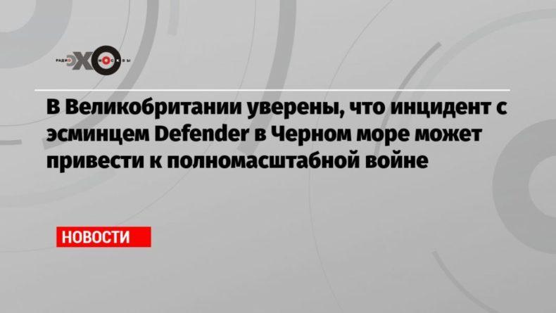 Общество: В Великобритании уверены, что инцидент с эсминцем Defender в Черном море может привести к полномасштабной войне