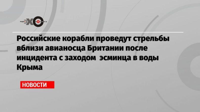 Общество: Российские корабли проведут стрельбы вблизи авианосца Британии после инцидента с заходом эсминца в воды Крыма
