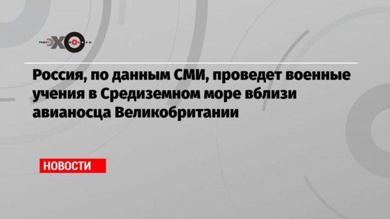 Общество: Россия, по данным СМИ, проведет военные учения в Средиземном море вблизи авианосца Великобритании