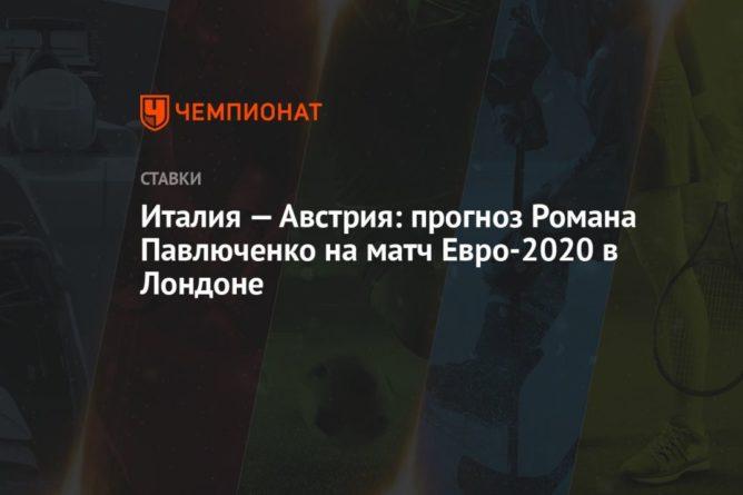 Общество: Италия — Австрия: прогноз Романа Павлюченко на матч Евро-2020 в Лондоне