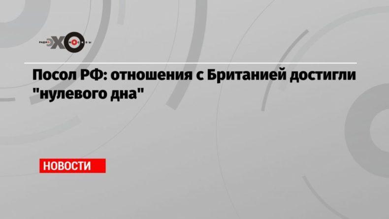 Общество: Посол РФ: отношения с Британией достигли «нулевого дна»